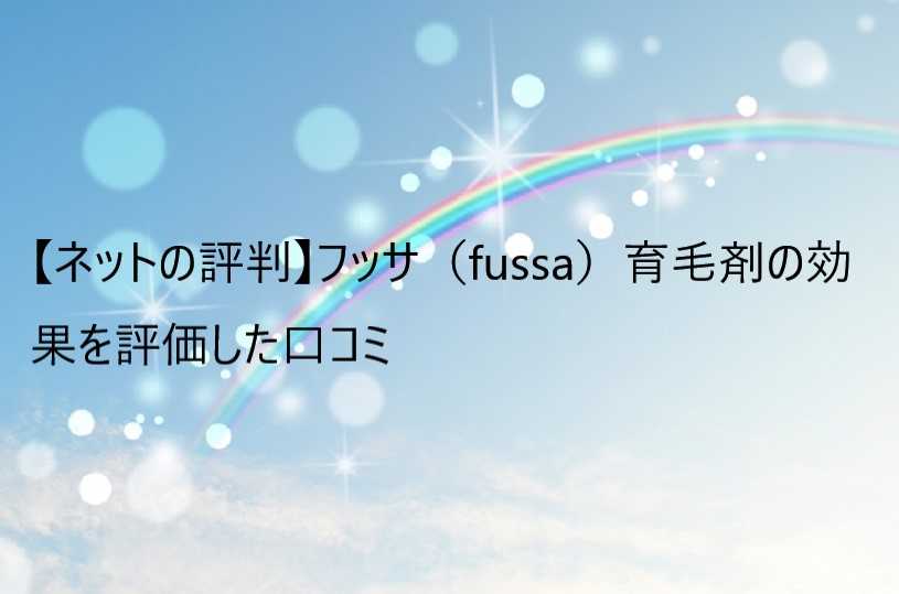 【ネットの評判】フッサ(fussa)育毛剤の効果を評価した口コミ