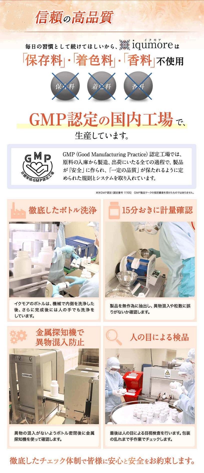 イクモア サプリメントの製造も厳格な基準の代名詞であるGMP国内工場でおこなわれていますので安心です。